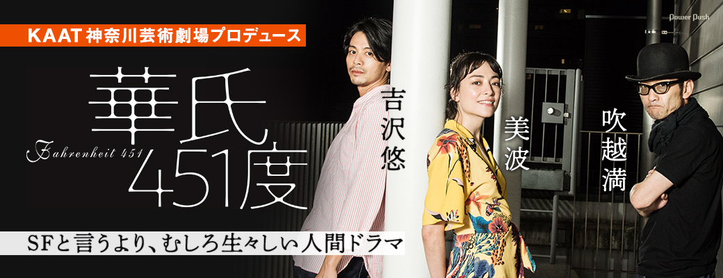 KAAT神奈川芸術劇場プロデュース「華氏451度」吉沢悠×美波×吹越満|SFと言うより、むしろ生々しい人間ドラマ
