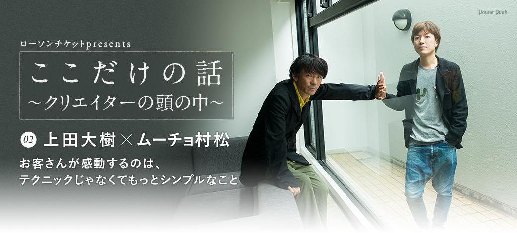 ローソンチケットpresents「ここだけの話 ~クリエイターの頭の中~」02. 上田大樹×ムーチョ村松|お客さんが感動するのは、テクニックじゃなくてもっとシンプルなこと