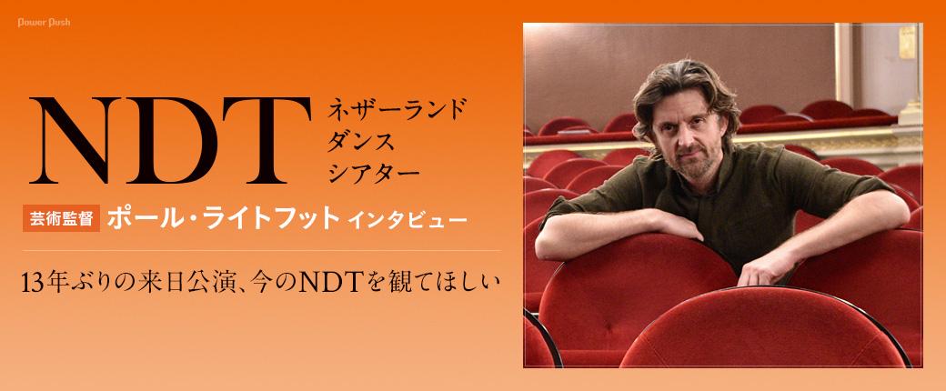 ネザーランド・ダンス・シアター(NDT)芸術監督ポール・ライトフット インタビュー|13年ぶりの来日公演、今のNDTを観てほしい