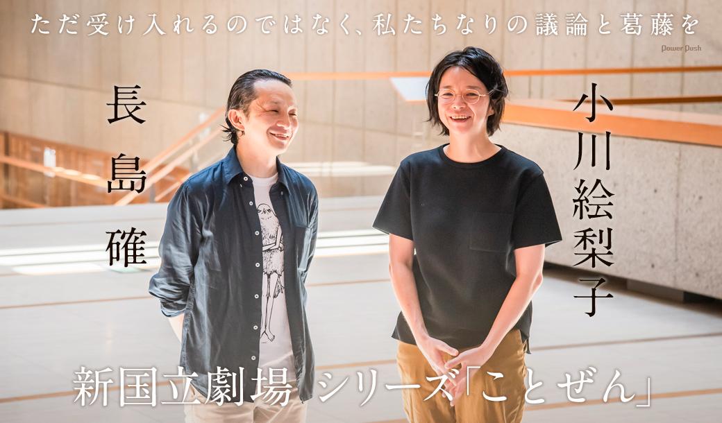 新国立劇場 シリーズ「ことぜん」小川絵梨子×長島確 対談|ただ受け入れるのではなく、私たちなりの議論と葛藤を