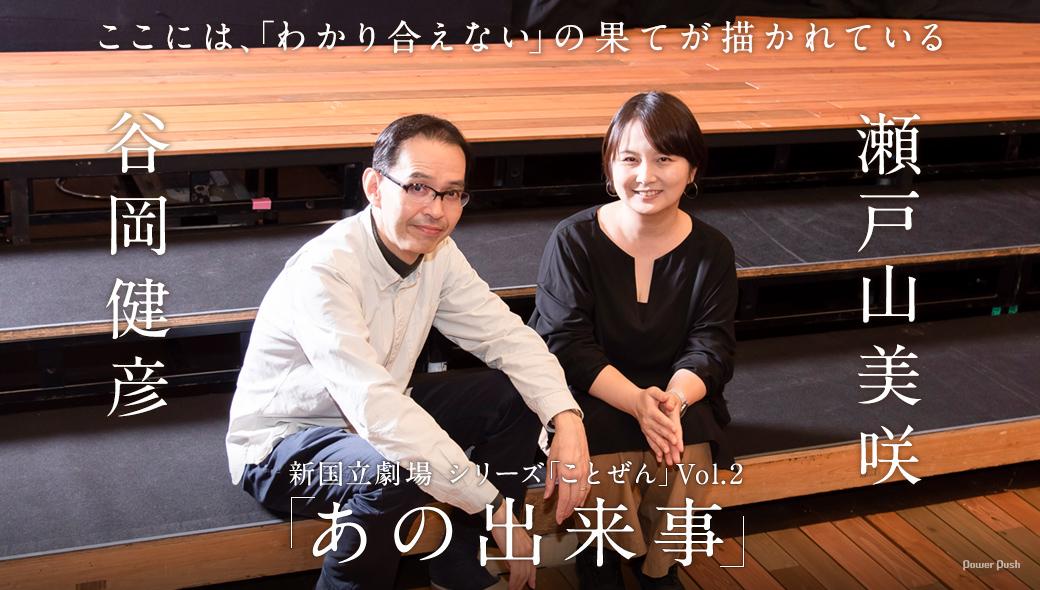 新国立劇場 シリーズ「ことぜん」Vol.2「あの出来事」瀬戸山美咲×谷岡健彦 対談|ここには、「わかり合えない」の果てが描かれている