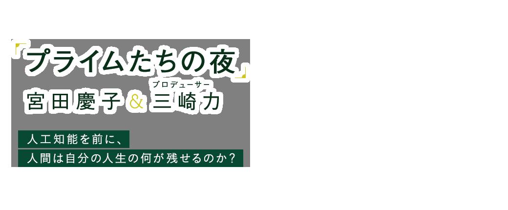 「プライムたちの夜」宮田慶子&プロデューサー・三崎力|人工知能を前に、人間は自分の人生の何が残せるのか?