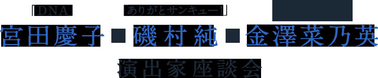 「DNA」宮田慶子×「ありがとサンキュー!」磯村純×「東京ストーリー‐空き家をめぐる経験論」金澤菜乃英 演出家座談会