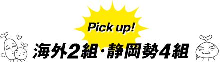 Pick up! 海外2組・静岡勢4組