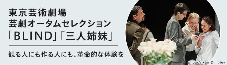 東京芸術劇場 芸劇オータムセレクション「BLIND」「三人姉妹」