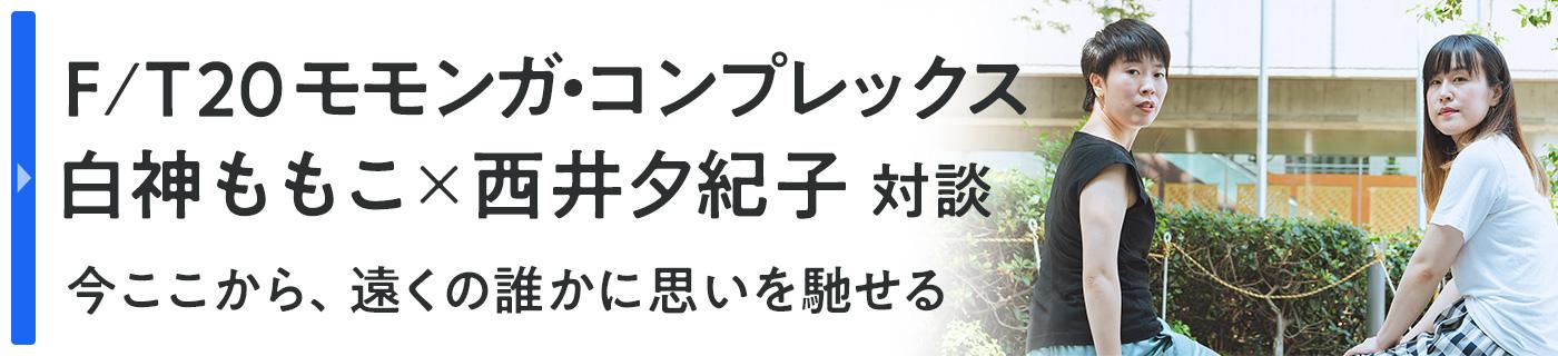 F/T20モモンガ・コンプレックス 白神ももこ×西井夕紀子 対談