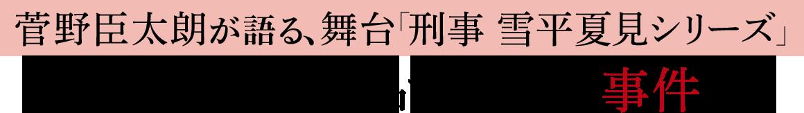 菅野臣太朗が語る、舞台「刑事 雪平夏見シリーズ」 この演劇は、作品ではなく、事件だ