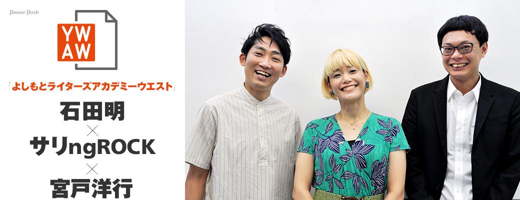 「よしもとライターズアカデミーウエスト」石田明×サリngROCK×宮戸洋行 |仲間が作れる環境って、本当に貴重!